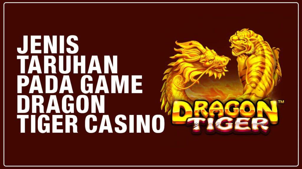 Jenis Taruhan Yang Bisa Dipasang Dalam Game Dragon Tiger Casino