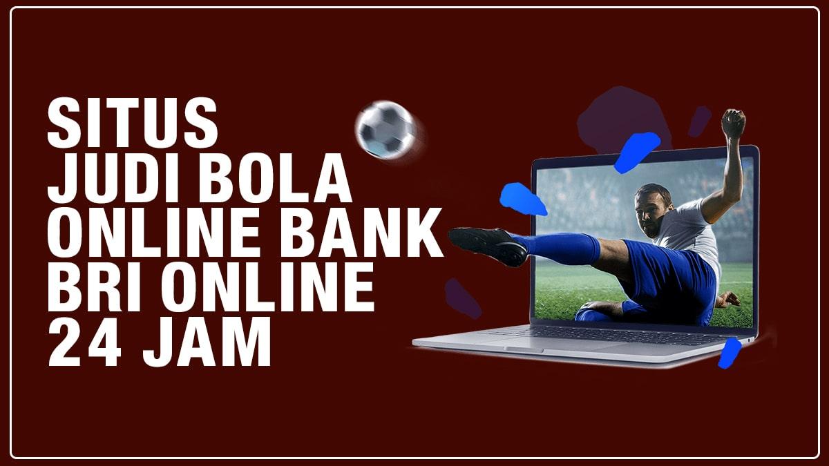 Situs Judi Bola Online Bank BRI Online 24 Jam